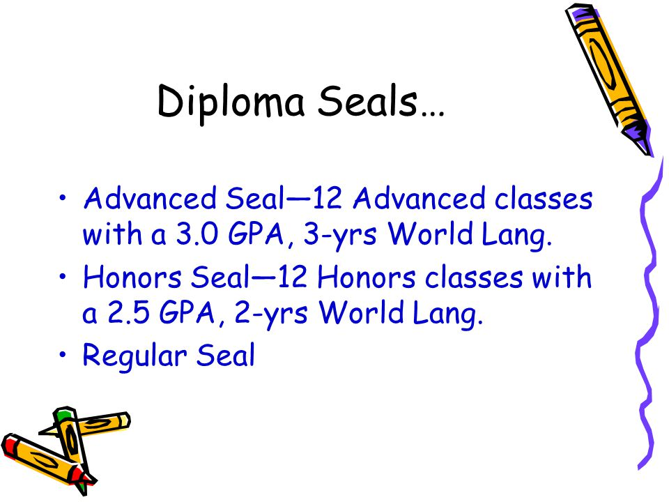 Diploma Seals… Advanced Seal—12 Advanced classes with a 3.0 GPA, 3-yrs World Lang. Honors Seal—12 Honors classes with a 2.5 GPA, 2-yrs World Lang.