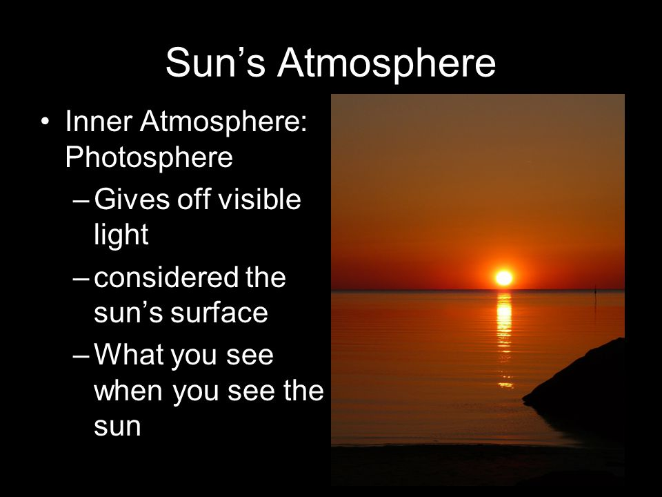Sun's Atmosphere Inner Atmosphere: Photosphere Gives off visible light