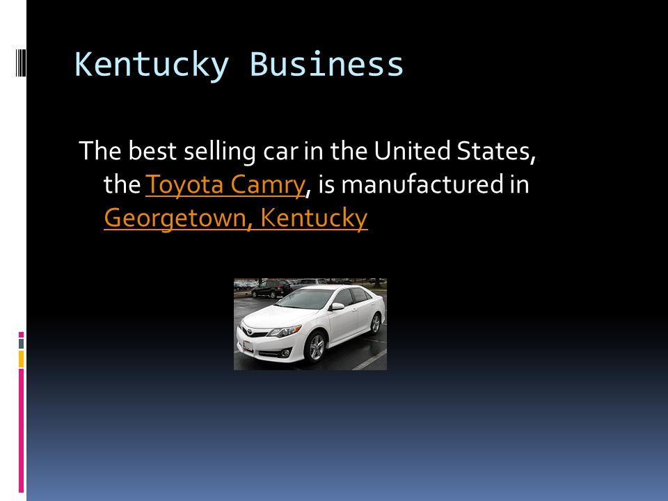 Kentucky Business The best selling car in the United States, the Toyota Camry, is manufactured in Georgetown, Kentucky.