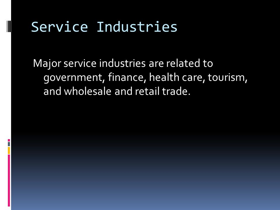Service Industries Major service industries are related to government, finance, health care, tourism, and wholesale and retail trade.