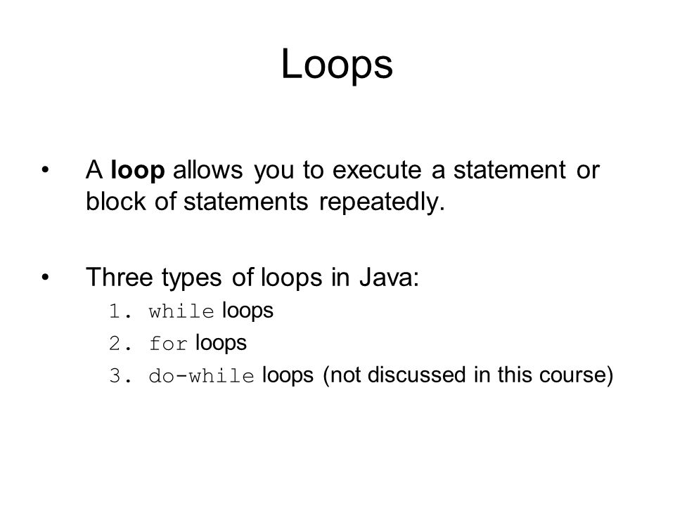 Loops A loop allows you to execute a statement or block of statements repeatedly. Three types of loops in Java: