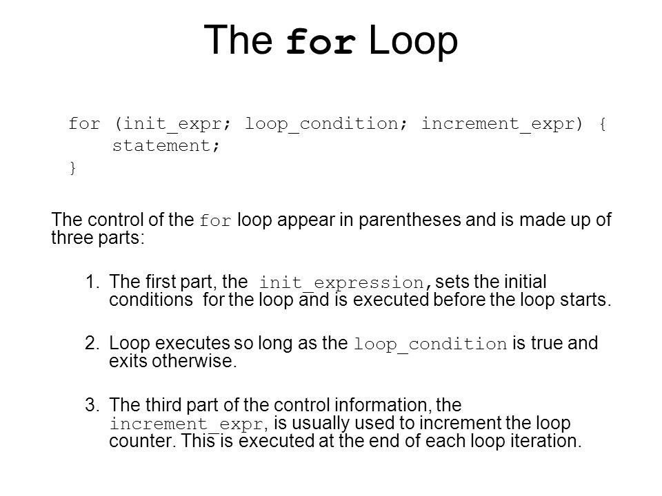 The for Loop for (init_expr; loop_condition; increment_expr) { statement; }