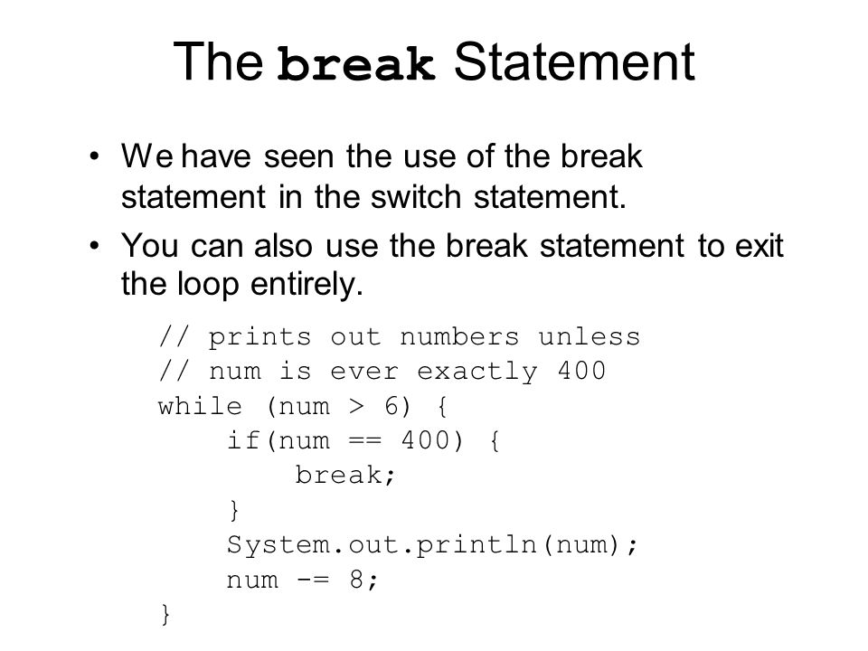 The break Statement We have seen the use of the break statement in the switch statement.