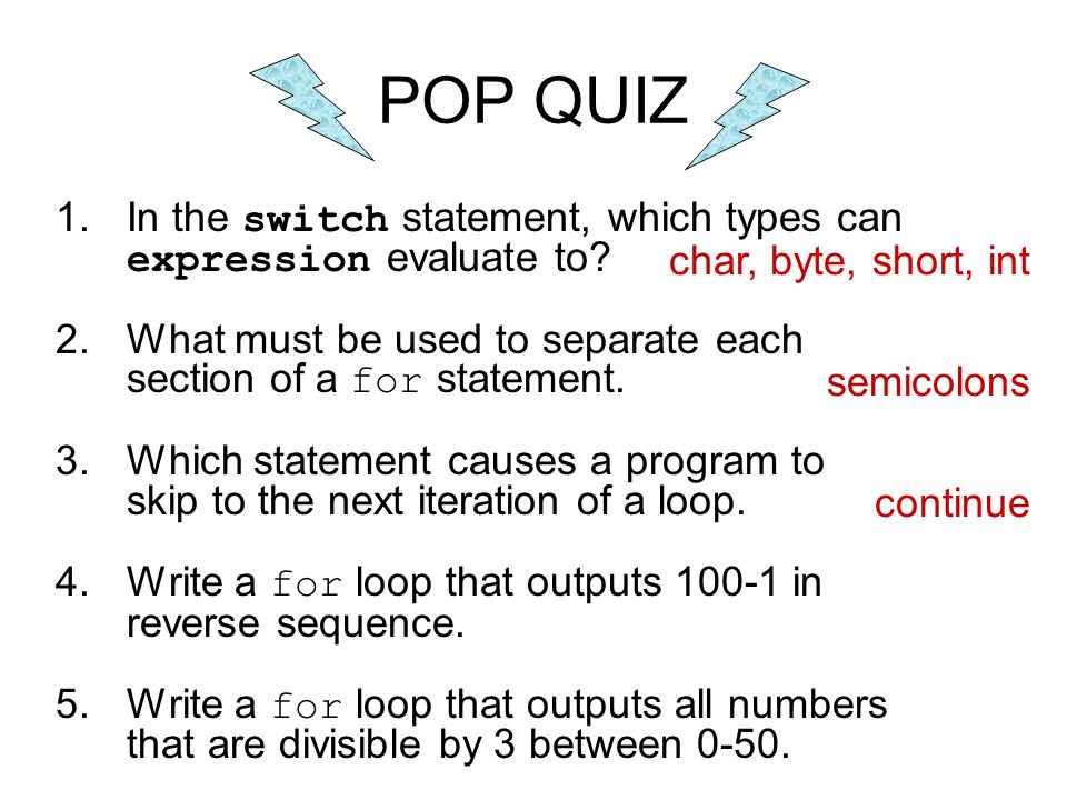 POP QUIZ In the switch statement, which types can expression evaluate to What must be used to separate each section of a for statement.