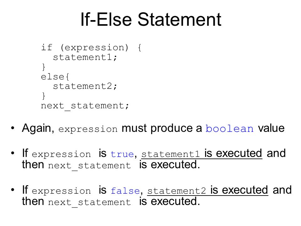If-Else Statement if (expression) { statement1; } else{ statement2; } next_statement; Again, expression must produce a boolean value.