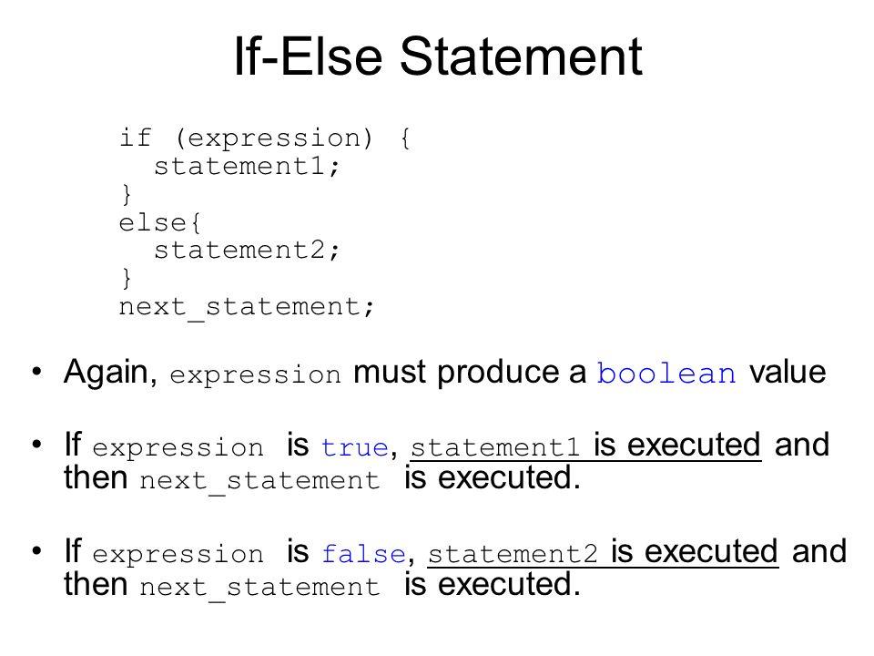 If-Else Statement if (expression) { statement1; } else{ statement2; } next_statement; Again, expression must produce a boolean value.