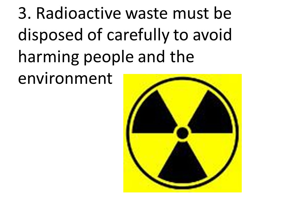 3. Radioactive waste must be disposed of carefully to avoid harming people and the environment