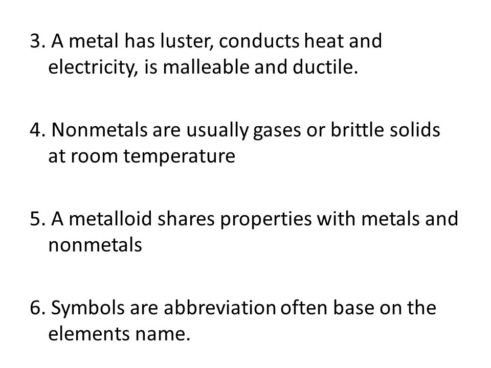 3. A metal has luster, conducts heat and electricity, is malleable and ductile.
