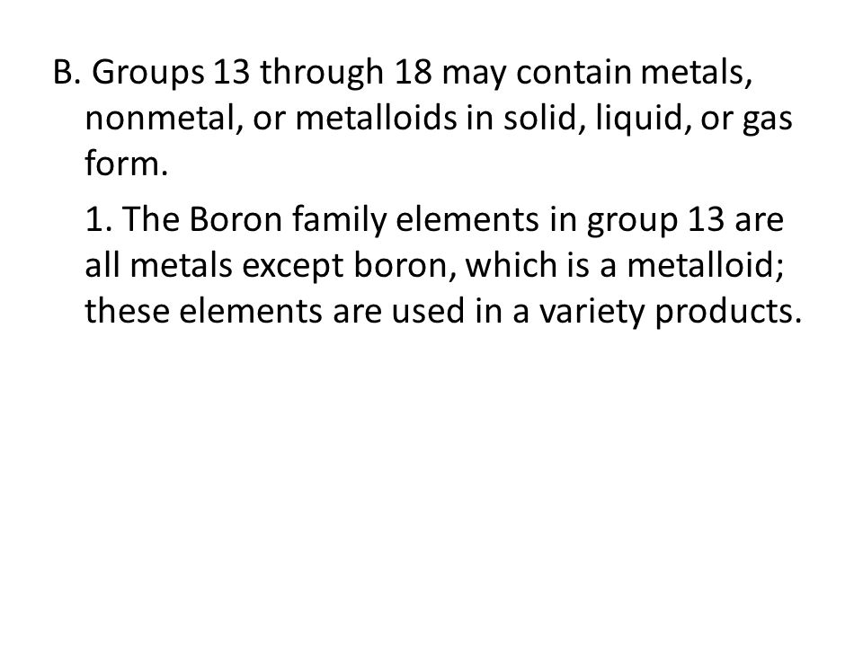 B. Groups 13 through 18 may contain metals, nonmetal, or metalloids in solid, liquid, or gas form.