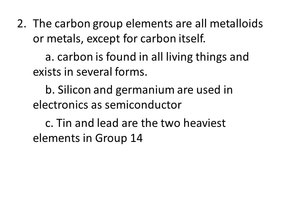 The carbon group elements are all metalloids or metals, except for carbon itself.
