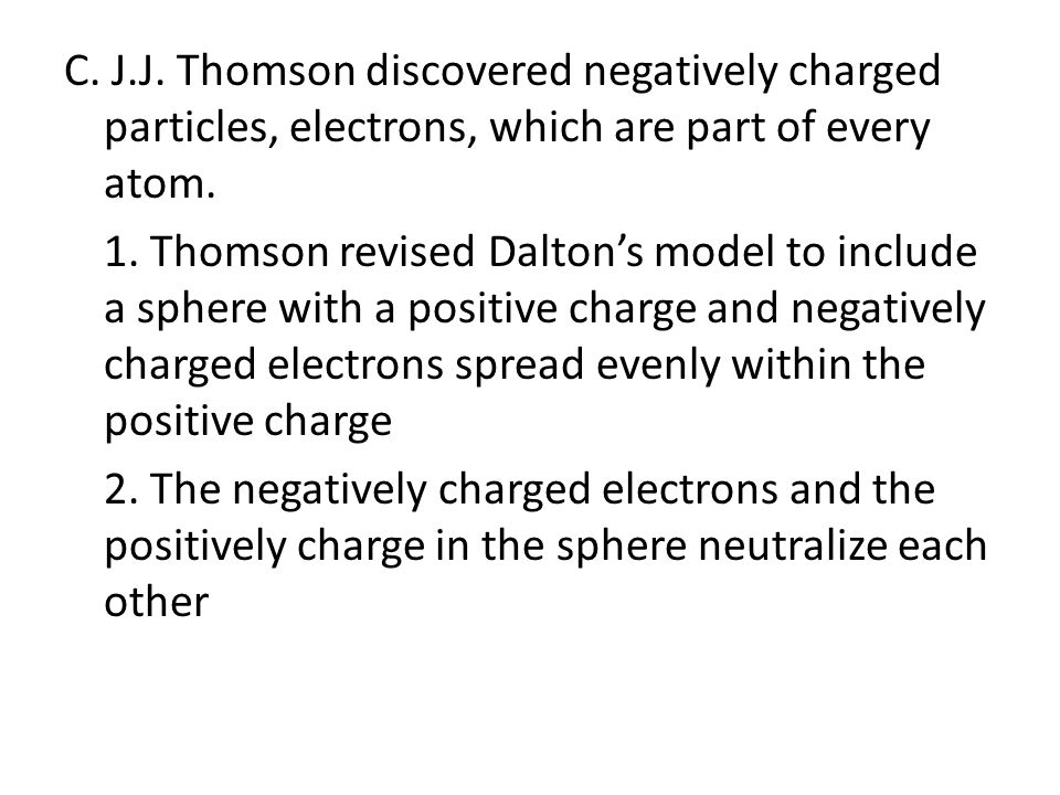 C. J.J. Thomson discovered negatively charged particles, electrons, which are part of every atom.