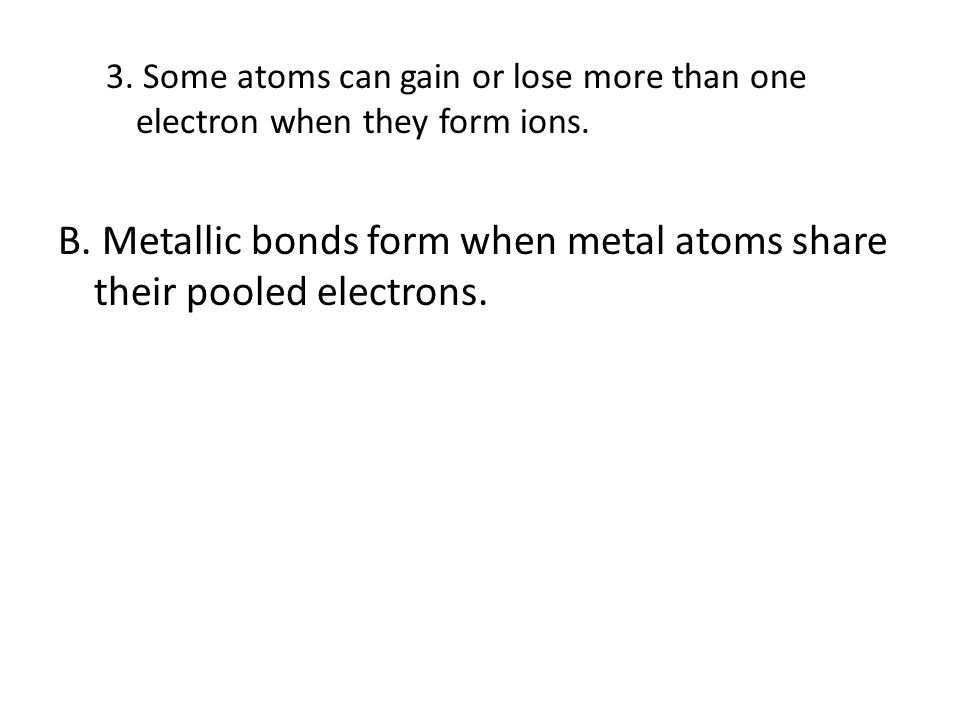 B. Metallic bonds form when metal atoms share their pooled electrons.