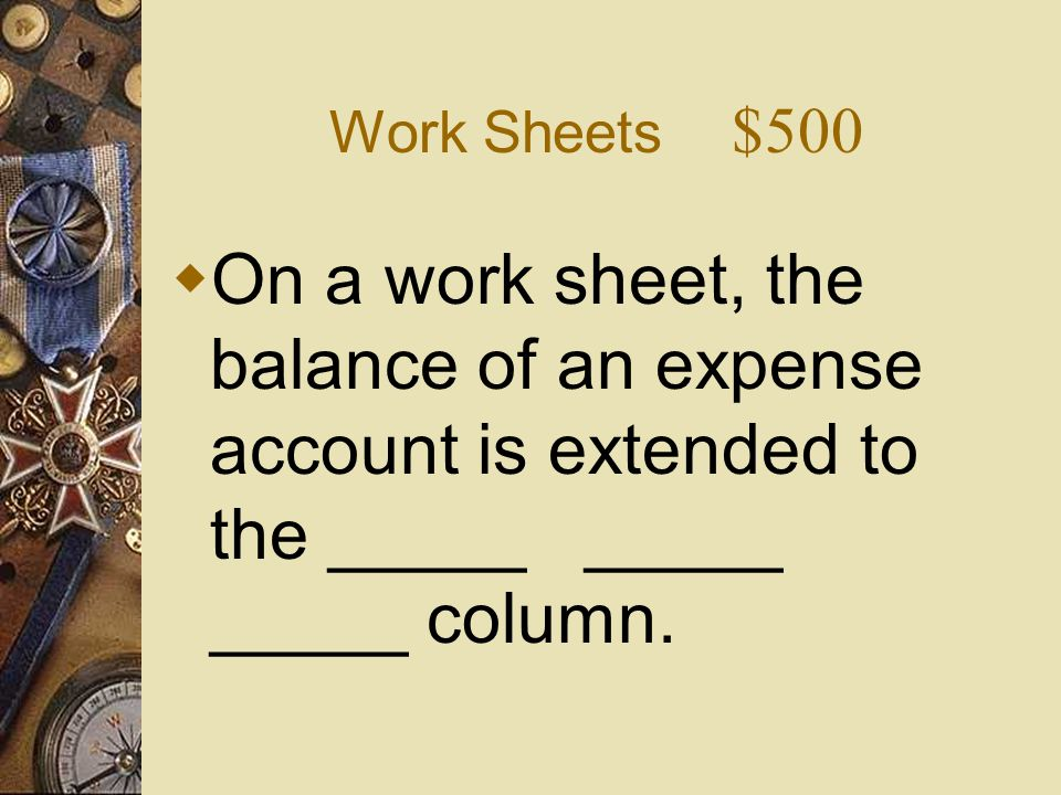Work Sheets $500 On a work sheet, the balance of an expense account is extended to the _____ _____ _____ column.