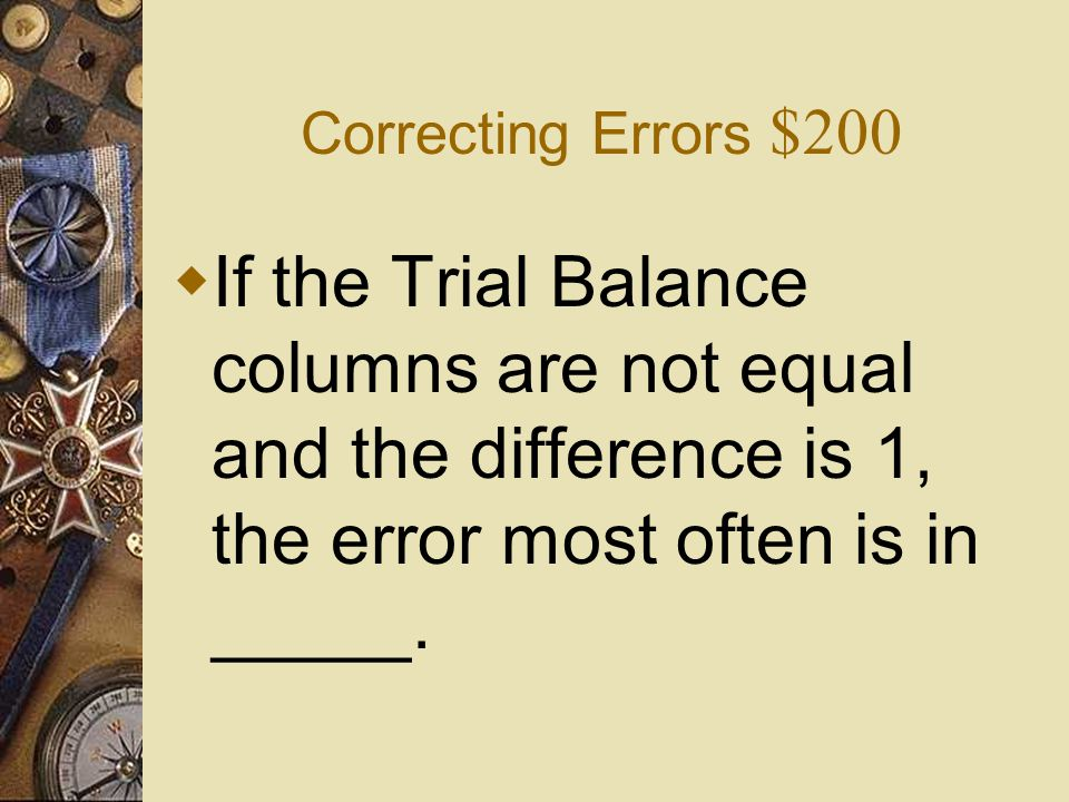 Correcting Errors $200 If the Trial Balance columns are not equal and the difference is 1, the error most often is in _____.