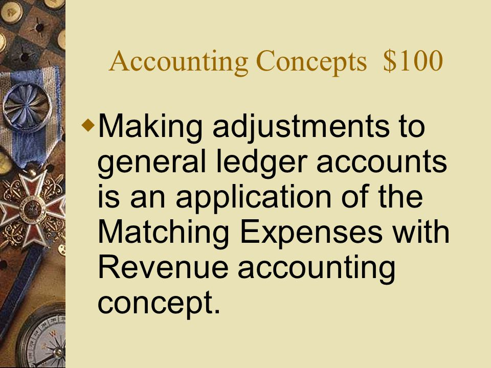 Accounting Concepts $100 Making adjustments to general ledger accounts is an application of the Matching Expenses with Revenue accounting concept.