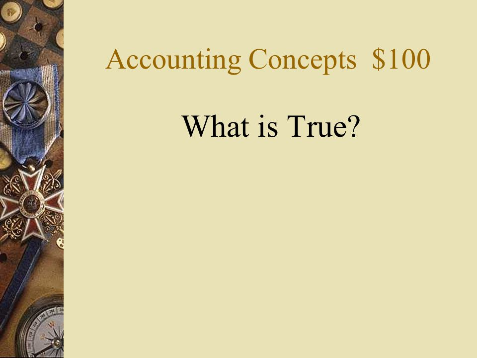 Accounting Concepts $100 What is True