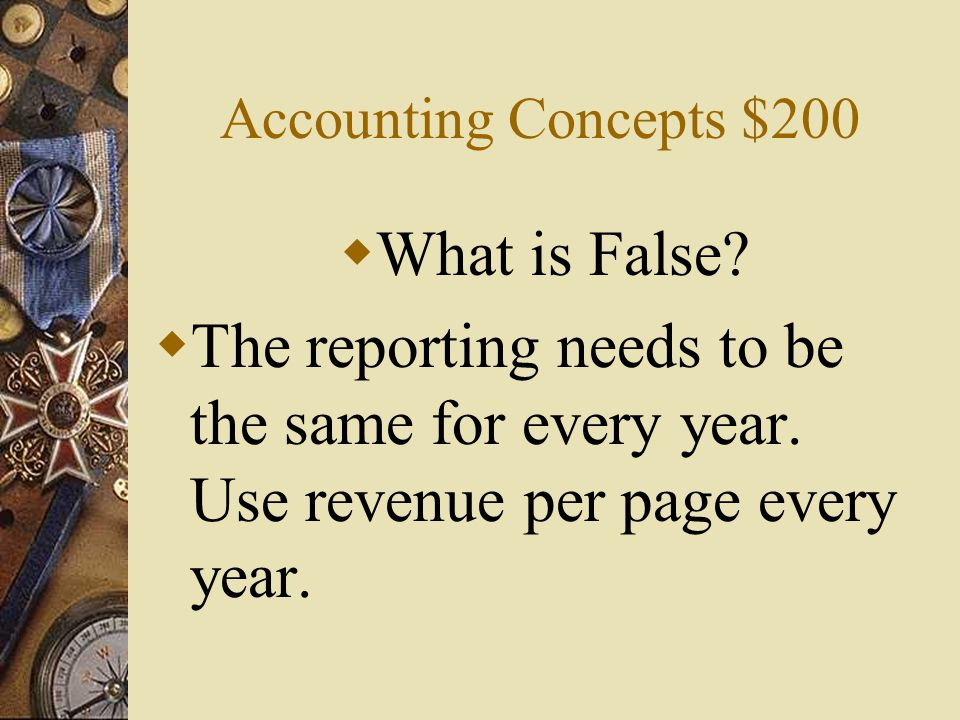 Accounting Concepts $200 What is False. The reporting needs to be the same for every year.