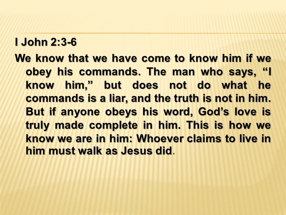 I John 2:3-6 We know that we have come to know him if we obey his commands.