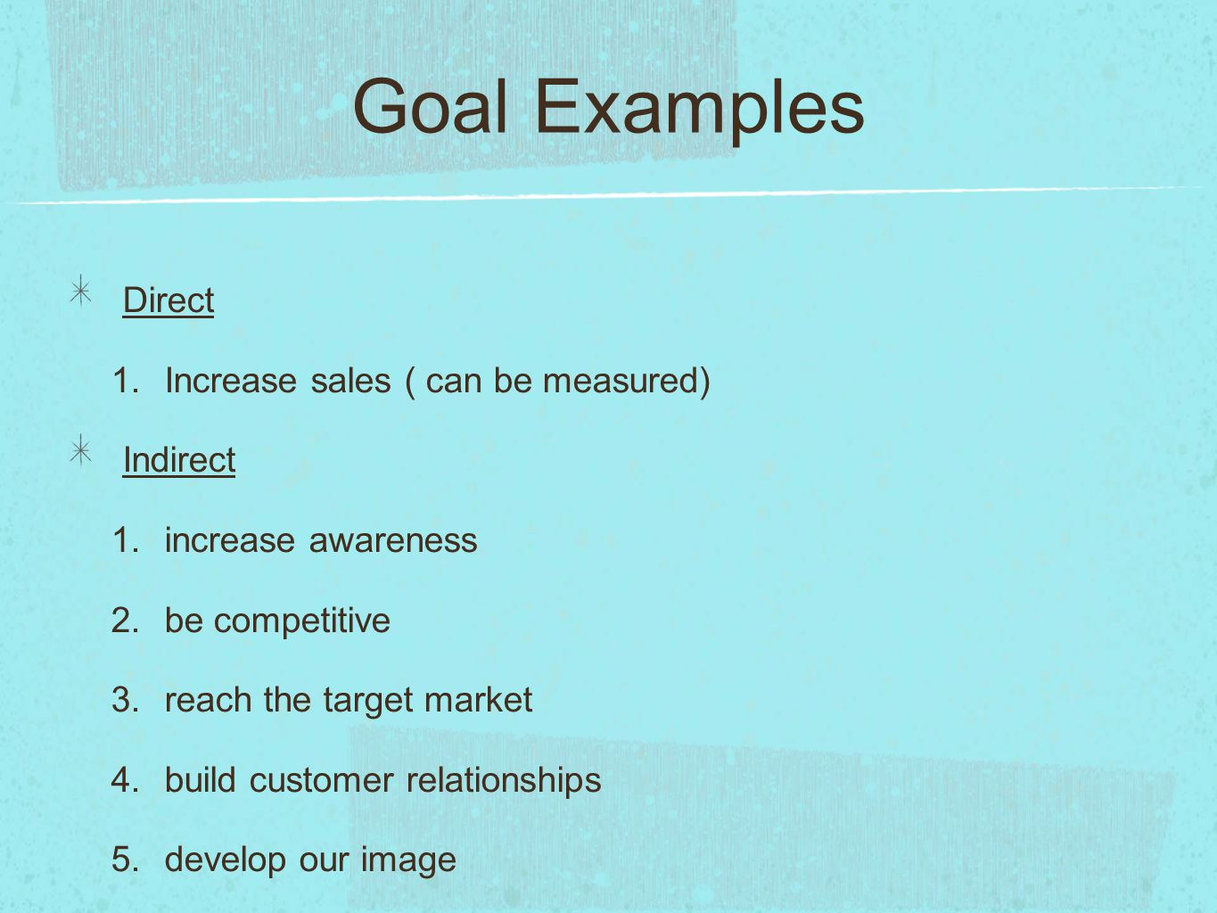 Goal Examples Direct Increase sales ( can be measured) Indirect