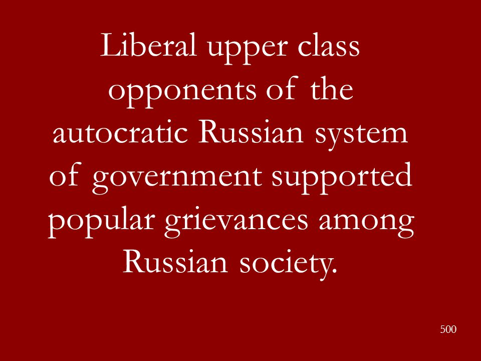 Liberal upper class opponents of the autocratic Russian system of government supported popular grievances among Russian society.