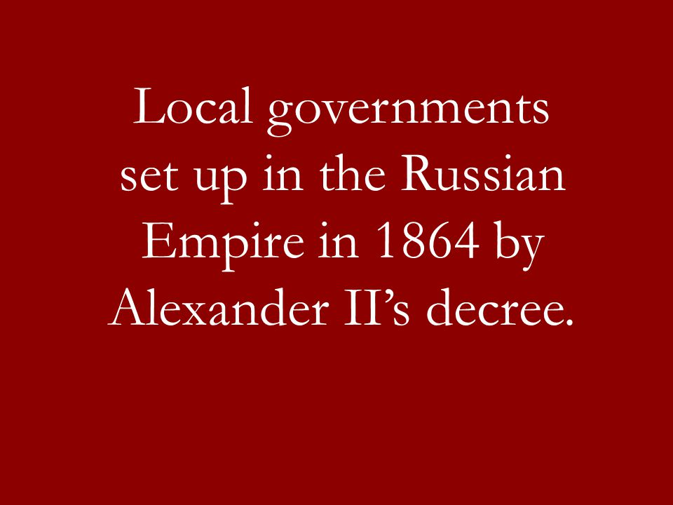 Local governments set up in the Russian Empire in 1864 by Alexander II's decree.