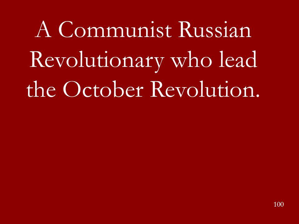 A Communist Russian Revolutionary who lead the October Revolution.