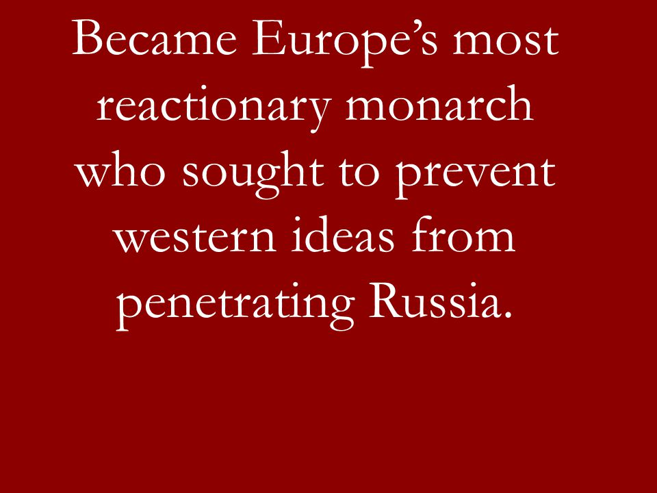 Became Europe's most reactionary monarch who sought to prevent western ideas from penetrating Russia.