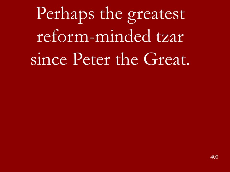 Perhaps the greatest reform-minded tzar since Peter the Great.