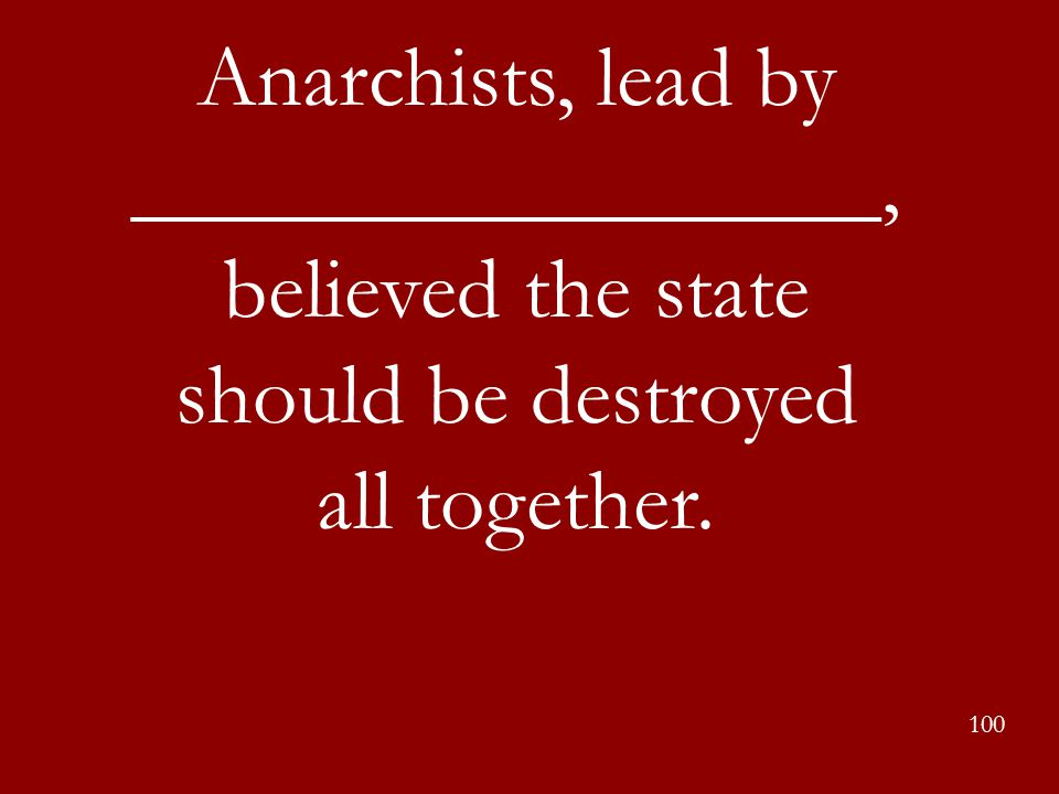 Anarchists, lead by _________________, believed the state should be destroyed all together.