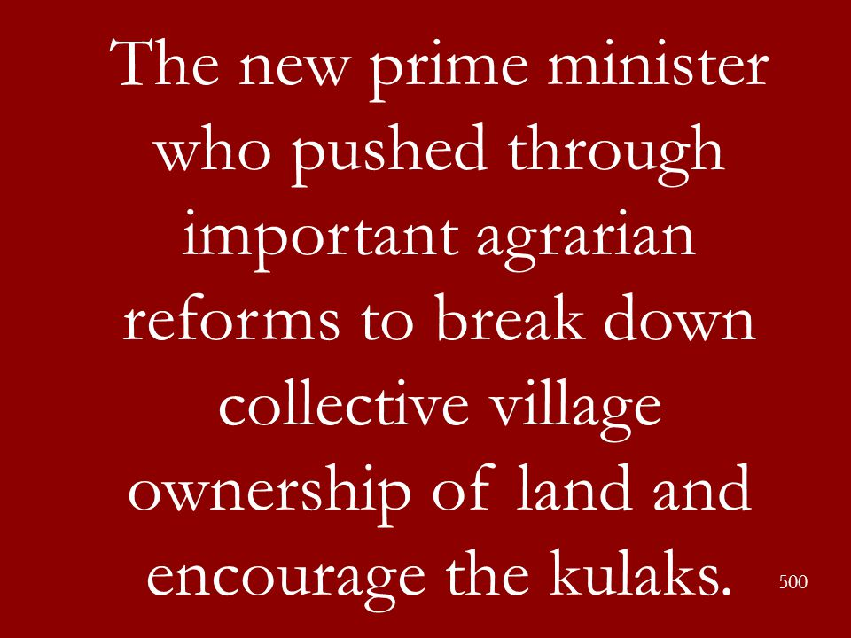 The new prime minister who pushed through important agrarian reforms to break down collective village ownership of land and encourage the kulaks.