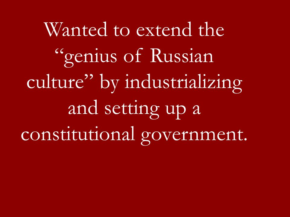 Wanted to extend the genius of Russian culture by industrializing and setting up a constitutional government.
