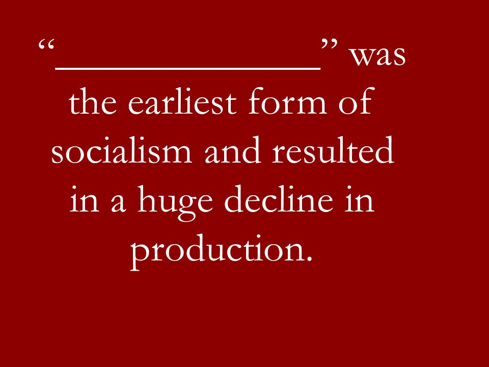 _____________ was the earliest form of socialism and resulted in a huge decline in production.