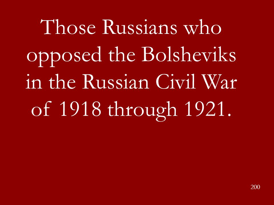 Those Russians who opposed the Bolsheviks in the Russian Civil War of 1918 through 1921.