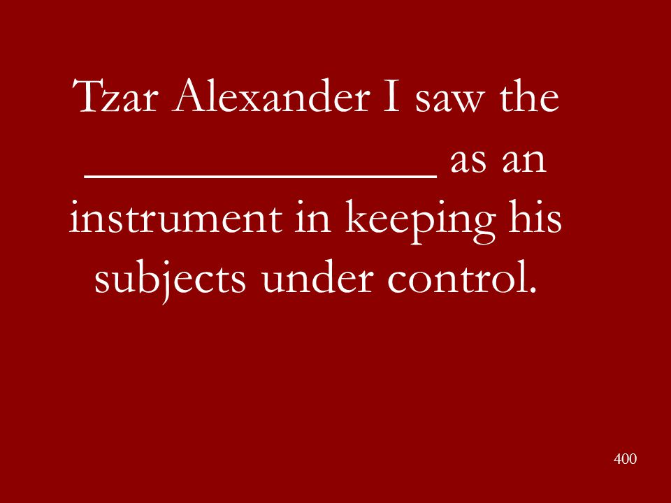 Tzar Alexander I saw the ______________ as an instrument in keeping his subjects under control.
