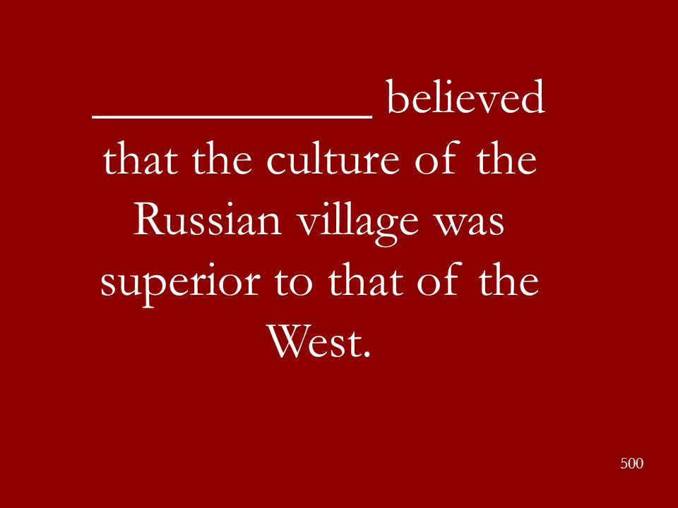 ___________ believed that the culture of the Russian village was superior to that of the West.
