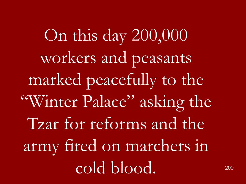 On this day 200,000 workers and peasants marked peacefully to the Winter Palace asking the Tzar for reforms and the army fired on marchers in cold blood.