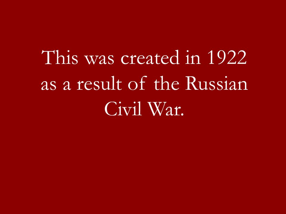 This was created in 1922 as a result of the Russian Civil War.