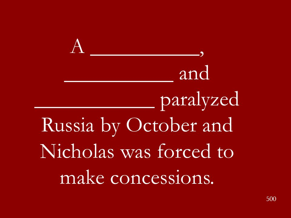 A __________, __________ and ___________ paralyzed Russia by October and Nicholas was forced to make concessions.