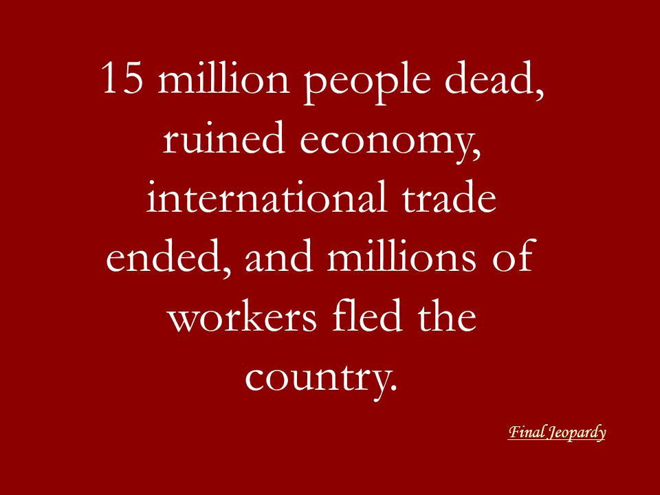 15 million people dead, ruined economy, international trade ended, and millions of workers fled the country.