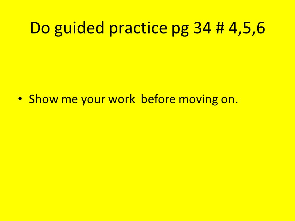 Do guided practice pg 34 # 4,5,6 Show me your work before moving on.