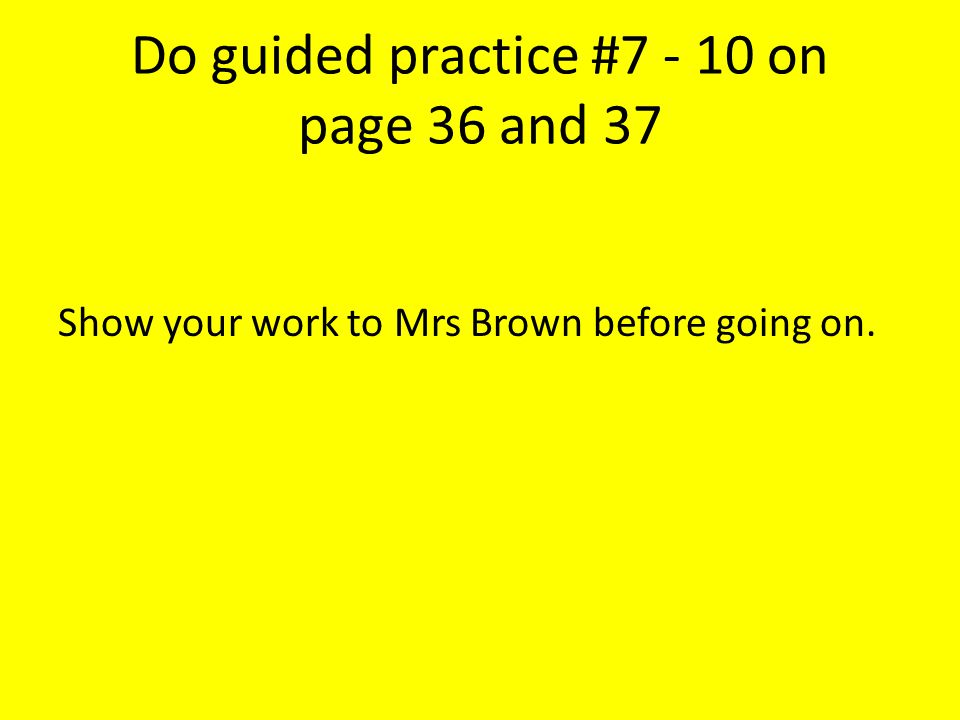 Do guided practice #7 - 10 on page 36 and 37