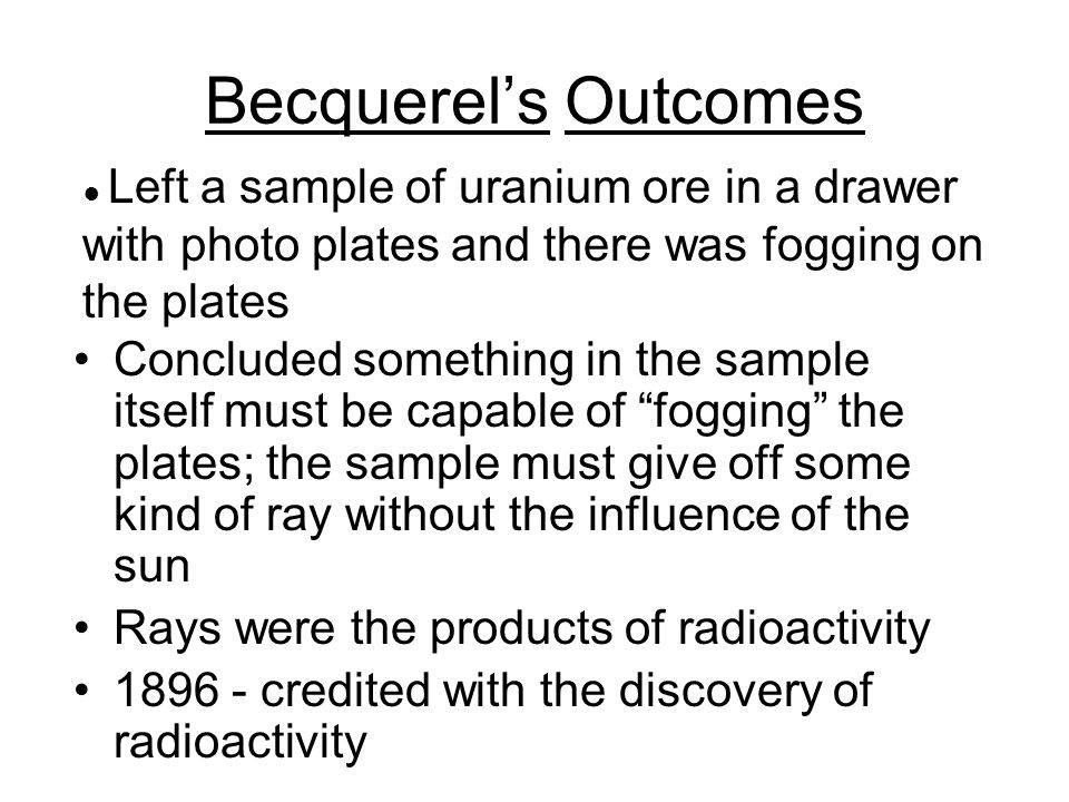 Becquerel's Outcomes ● Left a sample of uranium ore in a drawer with photo plates and there was fogging on the plates.