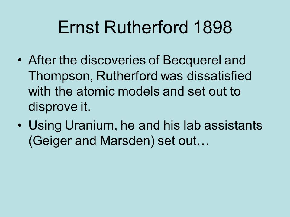 Ernst Rutherford 1898 After the discoveries of Becquerel and Thompson, Rutherford was dissatisfied with the atomic models and set out to disprove it.