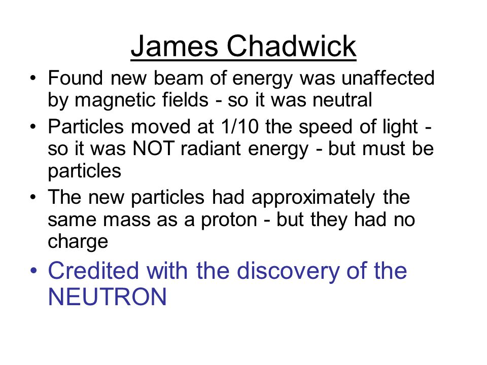 James Chadwick Credited with the discovery of the NEUTRON
