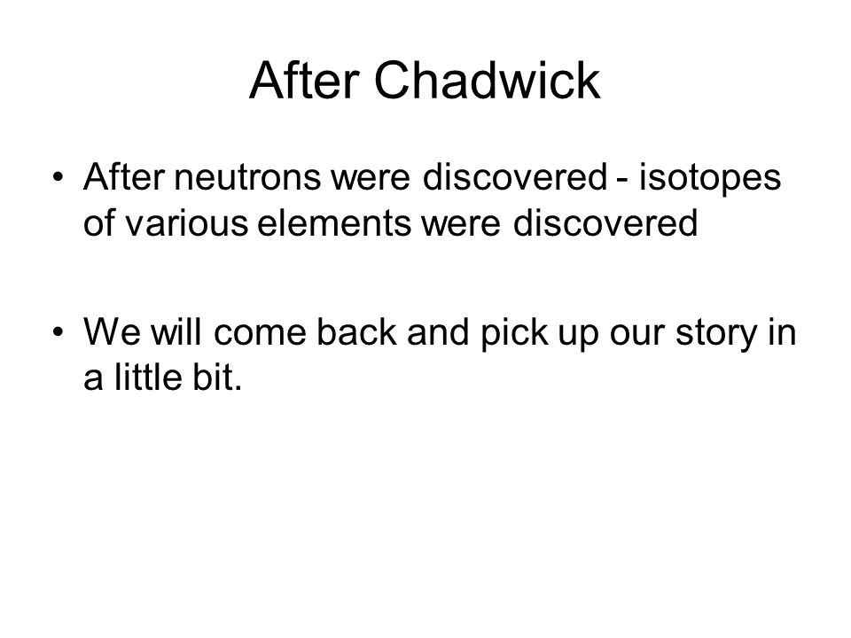 After Chadwick After neutrons were discovered - isotopes of various elements were discovered.
