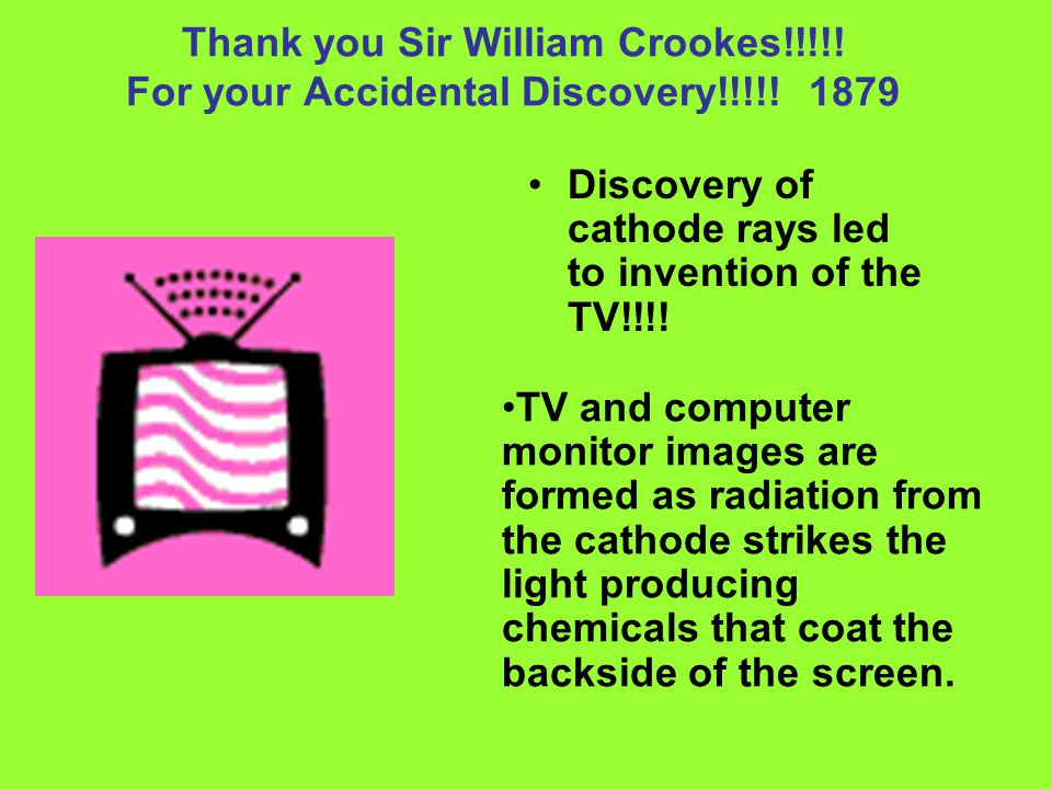 Thank you Sir William Crookes!!!!! For your Accidental Discovery!!!!! 1879