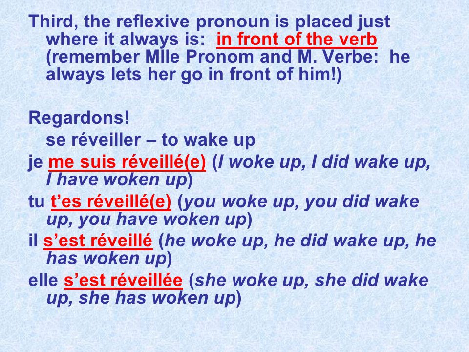 Third, the reflexive pronoun is placed just where it always is: in front of the verb (remember Mlle Pronom and M. Verbe: he always lets her go in front of him!)