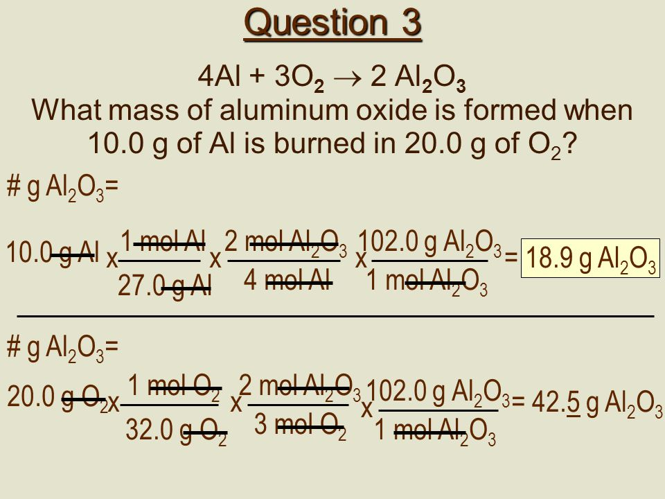 Question 3 4Al + 3O2  2 Al2O3. What mass of aluminum oxide is formed when 10.0 g of Al is burned in 20.0 g of O2