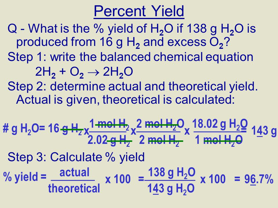 Percent Yield Q - What is the % yield of H2O if 138 g H2O is produced from 16 g H2 and excess O2 Step 1: write the balanced chemical equation.
