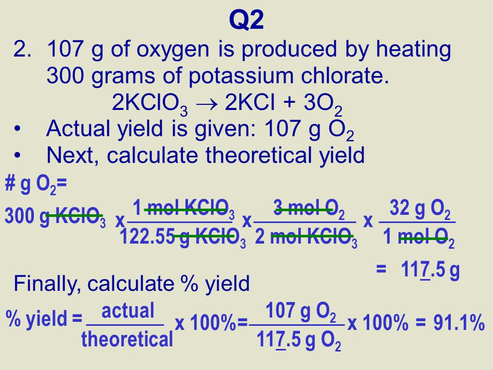 Q2 107 g of oxygen is produced by heating 300 grams of potassium chlorate. 2KClO3  2KCI + 3O2. Actual yield is given: 107 g O2.